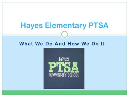 What We Do And How We Do It Hayes Elementary PTSA.