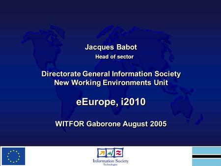 Jacques Babot Head of sector Directorate General Information Society New Working Environments Unit eEurope, i2010 WITFOR Gaborone August 2005 Jacques Babot.