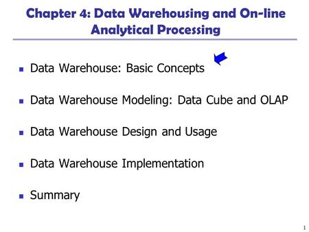 1 Chapter 4: Data Warehousing and On-line Analytical Processing Data Warehouse: Basic Concepts Data Warehouse Modeling: Data Cube and OLAP Data Warehouse.