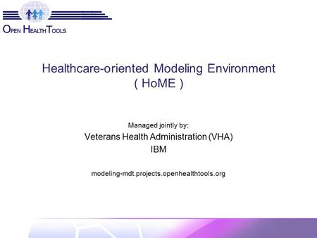 Healthcare-oriented Modeling Environment ( HoME ) Managed jointly by: Veterans Health Administration (VHA) IBM modeling-mdt.projects.openhealthtools.org.