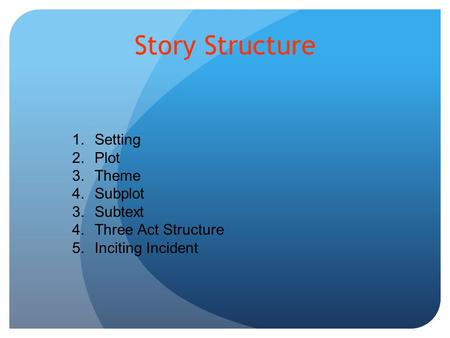 Story Structure 1.Setting 2.Plot 3.Theme 4.Subplot 3.Subtext 4.Three Act Structure 5.Inciting Incident.