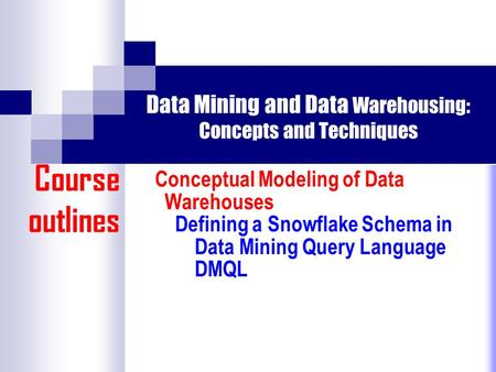 Data Mining and Data Warehousing: Concepts and Techniques Conceptual Modeling of Data Warehouses Defining a Snowflake Schema in Data Mining Query Language.