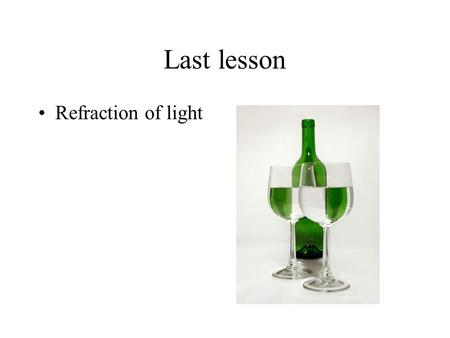 Last lesson Refraction of light. Refraction When a wave changes speed (normally when entering another medium) it may refract (change direction)