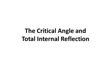 The Critical Angle and Total Internal Reflection.