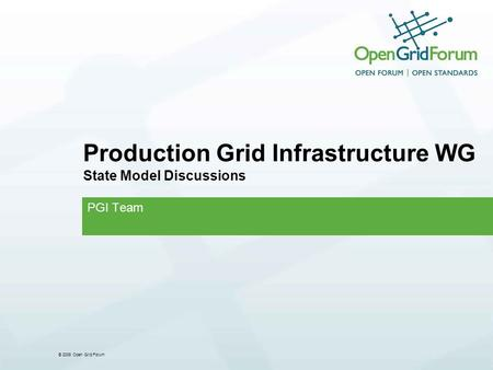 © 2008 Open Grid Forum Production Grid Infrastructure WG State Model Discussions PGI Team.