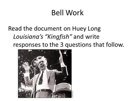 "Bell Work Read the document on Huey Long Louisiana's ""Kingfish"" and write responses to the 3 questions that follow."