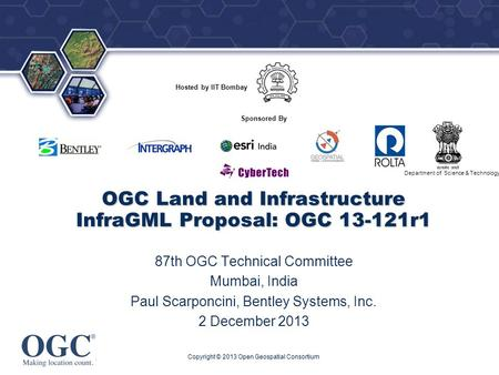 ® Hosted by IIT Bombay Department of Science & Technology Sponsored By OGC Land and Infrastructure InfraGML Proposal: OGC 13-121r1 87th OGC Technical Committee.