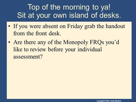 Copyright © 2004 South-Western Top of the morning to ya! Sit at your own island of desks. If you were absent on Friday grab the handout from the front.