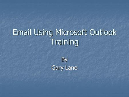 Using Microsoft Outlook Training By Gary Lane.
