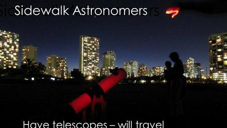 Sidewalk Astronomers Have telescopes – will travel.