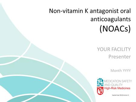 Non-vitamin K antagonist oral anticoagulants (NOACs) YOUR FACILITY Presenter Month YYYY September 2016 Version 2.