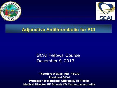 Adjunctive Antithrombotic for PCI Theodore A Bass, MD FSCAI President SCAI Professor of Medicine, University of Florida Medical Director UF Shands CV Center,Jacksonville.