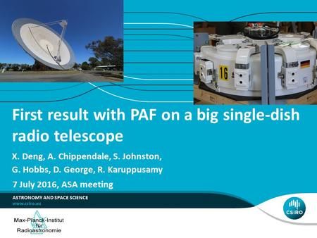 First result with PAF on a big single-dish radio telescope X. Deng, A. Chippendale, S. Johnston, G. Hobbs, D. George, R. Karuppusamy ASTRONOMY AND SPACE.