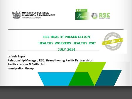 RSE HEALTH PRESENTATION 'HEALTHY WORKERS HEALTHY RSE' JULY 2016 Lafaele Lupo Relationship Manager, RSE: Strengthening Pacific Partnerships Pacifica Labour.