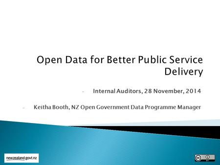 - Internal Auditors, 28 November, 2014 - Keitha Booth, NZ Open Government Data Programme Manager.