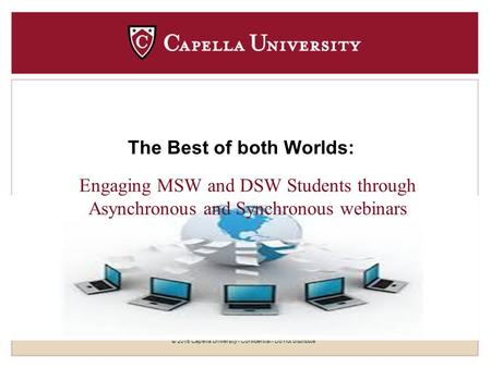 © 2015 Capella University - Confidential - Do not distribute The Best of both Worlds: Engaging MSW and DSW Students through Asynchronous and Synchronous.