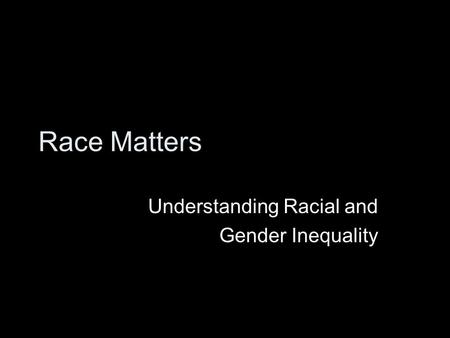 Race Matters Understanding Racial and Gender Inequality.