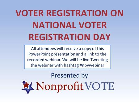VOTER REGISTRATION ON NATIONAL VOTER REGISTRATION DAY Presented by All attendees will receive a copy of this PowerPoint presentation and a link to the.