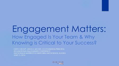 Engagement Matters: How Engaged Is Your Team & Why Knowing is Critical to Your Success? OSIYO GROUP: LEIGH A. MCGEE, CO-FOUNDER & PRINCIPAL 2016 NATIONAL.