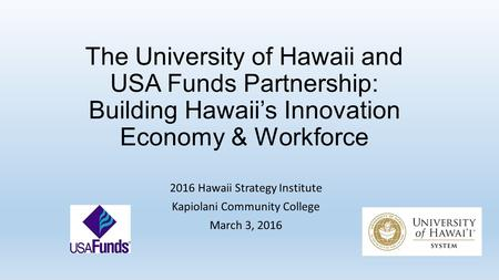 The University of Hawaii and USA Funds Partnership: Building Hawaii's Innovation Economy & Workforce 2016 Hawaii Strategy Institute Kapiolani Community.