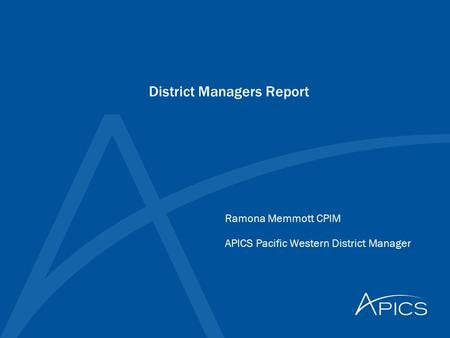 District Managers Report Ramona Memmott CPIM APICS Pacific Western District Manager.