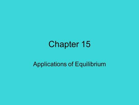 Chapter 15 Applications of Equilibrium. Common Ions An ion that is present in both –An acid and its conjugate base HNO 2 and NaNO 2 –A base and its conjugate.