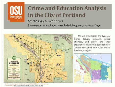 Crime and Education Analysis in the City of Portland By Alexander Warschauer, Neamh Gaddi-Nguyen, and Oscar Gayet CCE 202 Spring Term 2016 Final We will.