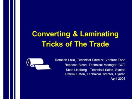 Converting & Laminating Tricks of The Trade Ramesh Lhila, Technical Director, Venture Tape Rebecca Blose, Technical Manager, CCT Scott Lindberg - Technical.
