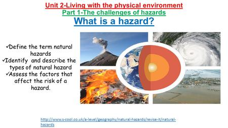 Unit 2-Living with the physical environment Part 1-The challenges of hazards What is a hazard? Define the term natural hazards Identify and describe the.