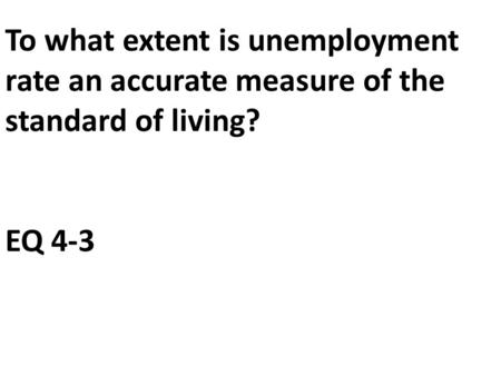 To what extent is unemployment rate an accurate measure of the standard of living? EQ 4-3.