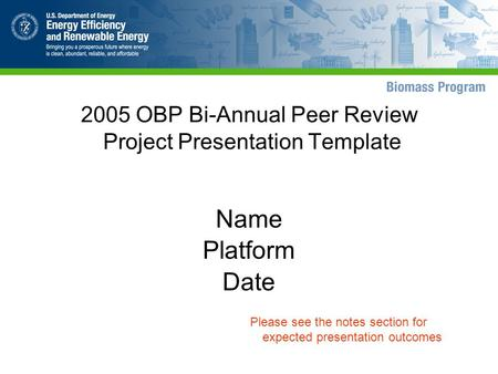 2005 OBP Bi-Annual Peer Review Project Presentation Template Name Platform Date Please see the notes section for expected presentation outcomes.