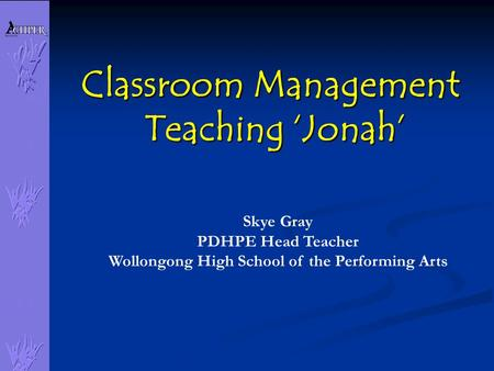 Classroom Management Teaching 'Jonah' Skye Gray PDHPE Head Teacher Wollongong High School of the Performing Arts.