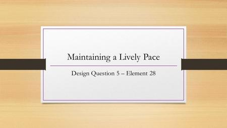 Maintaining a Lively Pace Design Question 5 – Element 28.
