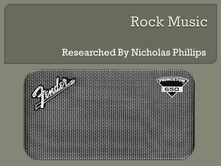 Researched By Nicholas Phillips.  Rock as most people know it started off as Rock'n'Roll in the1950's  Before that, influences came from music including.