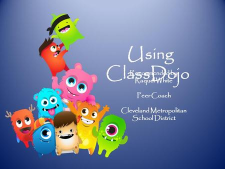 Using ClassDojo Recommended by Raquel White Peer Coach Cleveland Metropolitan School District.