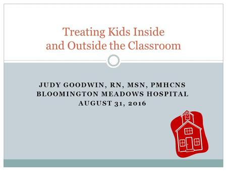 JUDY GOODWIN, RN, MSN, PMHCNS BLOOMINGTON MEADOWS HOSPITAL AUGUST 31, 2016 Treating Kids Inside and Outside the Classroom.