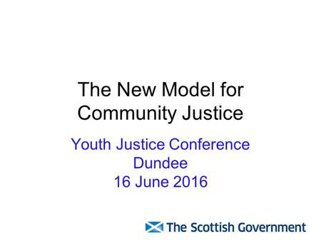 The New Model for Community Justice Youth Justice Conference Dundee 16 June 2016.