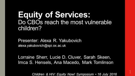 Equity of Services: Do CBOs reach the most vulnerable children? Presenter: Alexa R. Yakubovich Lorraine Sherr, Lucie D. Cluver,
