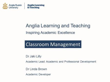 Classroom Management Anglia Learning and Teaching Inspiring Academic Excellence Dr Jaki Lilly Academic Lead: Academic and Professional Development Dr Linda.