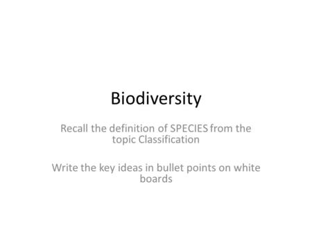 Biodiversity Recall the definition of SPECIES from the topic Classification Write the key ideas in bullet points on white boards.
