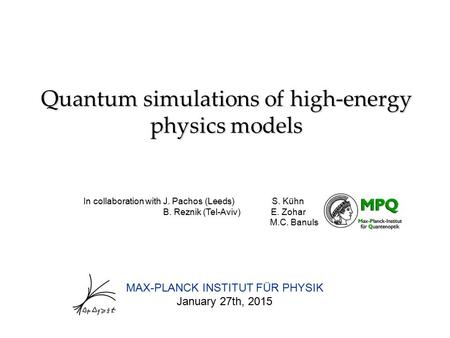 Quantum simulations of high-energy physics models MAX-PLANCK INSTITUT FÜR PHYSIK January 27th, 2015 In collaboration with J. Pachos (Leeds) S. Kühn B.