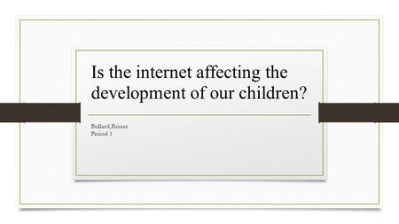 Bullard,Brinae Period 1 Is the internet affecting the development of our children?