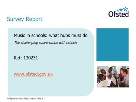 Add presentation title to master slide | 1 Music in schools: what hubs must do The challenging conversation with schools Ref: 130231