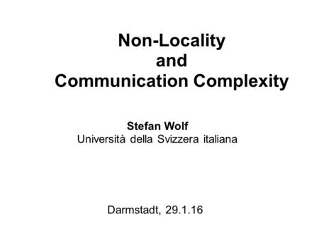 Non-Locality and Communication Complexity Stefan Wolf Università della Svizzera italiana Darmstadt, 29.1.16.