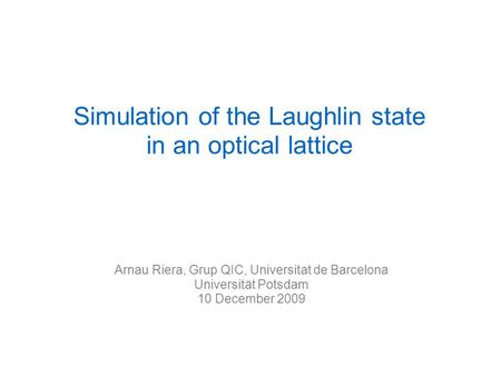 Arnau Riera, Grup QIC, Universitat de Barcelona Universität Potsdam 10 December 2009 Simulation of the Laughlin state in an optical lattice.