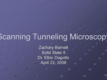 Scanning Tunneling Microscopy Zachary Barnett Solid State II Dr. Elbio Dagotto April 22, 2008.