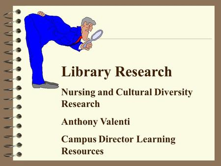 Library Research Nursing and Cultural Diversity Research Anthony Valenti Campus Director Learning Resources.