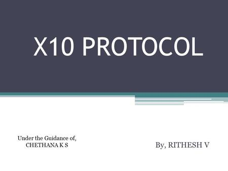 X10 PROTOCOL By, RITHESH V Under the Guidance of, CHETHANA K S.