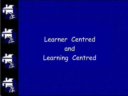 Learner Centred and Learning Centred. vision values shared beliefs personal mental models structures organization common language.