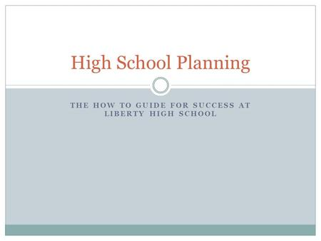 THE HOW TO GUIDE FOR SUCCESS AT LIBERTY HIGH SCHOOL High School Planning.